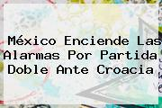 <b>México</b> Enciende Las Alarmas Por Partida Doble Ante <b>Croacia</b>