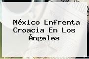 México Enfrenta Croacia En Los Ángeles