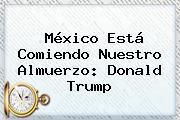 México Está Comiendo Nuestro Almuerzo: <b>Donald Trump</b>