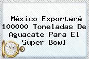 México Exportará 100000 Toneladas De Aguacate Para El <b>Super Bowl</b>