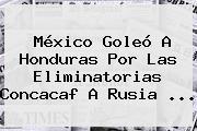 México Goleó A Honduras Por Las <b>Eliminatorias</b> Concacaf A <b>Rusia</b> ...