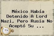 México Había Detenido A <b>Lord Nazi</b>, Pero <b>Rusia</b> No Aceptó Su ...