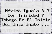 <b>México</b> Iguala 3-3 Con <b>Trinidad Y Tobago</b> En El Inicio Del Interinato <b>...</b>