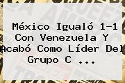 <b>México</b> Igualó 1-1 Con <b>Venezuela</b> Y Acabó Como Líder Del Grupo C <b>...</b>
