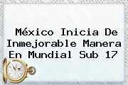México Inicia De Inmejorable Manera En <b>Mundial Sub 17</b>