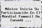 México Inicia Su Participación En El <b>Mundial Femenil</b> De Canadá <b>...</b>