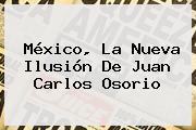 México, La Nueva Ilusión De <b>Juan Carlos Osorio</b>