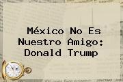 México No Es Nuestro Amigo: <b>Donald Trump</b>