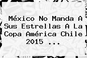 México No Manda A Sus Estrellas A La <b>Copa América</b> Chile 2015 <b>...</b>