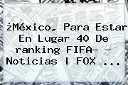 ¿México, Para Estar En Lugar 40 De <b>ranking FIFA</b>? - Noticias | FOX <b>...</b>