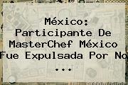 México: Participante De <b>MasterChef México</b> Fue Expulsada Por No <b>...</b>