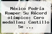 México Podría Romper Su Récord <b>olímpico</b>: Cero <b>medallas</b>; Castillo Se ...