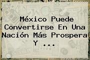 <b>México</b> Puede Convertirse En Una Nación Más Prospera Y ...