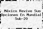 México Revive Sus Opciones En <b>Mundial Sub</b>-<b>20</b>
