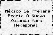 México Se Prepara Frente A Nueva Zelanda Para Hexagonal