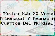 <b>México Sub 20</b> Vence A Senegal Y Avanza A Cuartos Del Mundial