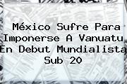 México Sufre Para Imponerse A <b>Vanuatu</b> En Debut Mundialista Sub 20