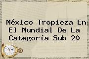 <b>México</b> Tropieza En El Mundial De La Categoría <b>Sub 20</b>