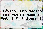 <b>México</b>, Una Nación Abierta Al Mundo: Peña |<b> El Universal