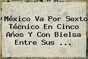 México Va Por Sexto Técnico En Cinco Años Y Con <b>Bielsa</b> Entre Sus <b>...</b>