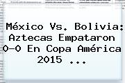 <b>México Vs</b>. <b>Bolivia</b>: Aztecas Empataron 0-0 En Copa América 2015 <b>...</b>
