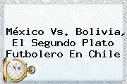 <b>México Vs</b>. <b>Bolivia</b>, El Segundo Plato Futbolero En Chile