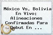 <b>México Vs</b>. <b>Bolivia</b> En Vivo: Alineaciones Confirmadas Para Debut En <b>...</b>