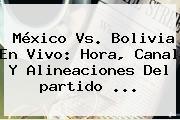 <b>México Vs</b>. <b>Bolivia</b> En Vivo: Hora, Canal Y Alineaciones Del Partido <b>...</b>