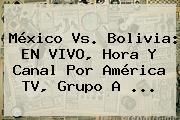 <b>México Vs</b>. <b>Bolivia</b>: EN VIVO, Hora Y Canal Por América TV, Grupo A <b>...</b>