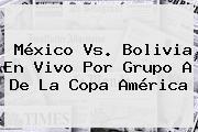 <b>México Vs</b>. <b>Bolivia</b> En Vivo Por Grupo A De La Copa América