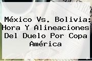 <b>México Vs</b>. <b>Bolivia</b>: Hora Y Alineaciones Del Duelo Por Copa América