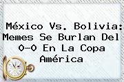 <b>México Vs</b>. <b>Bolivia</b>: Memes Se Burlan Del 0-0 En La Copa América