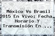 <b>México Vs Brasil 2015</b> En Vivo: Fecha, Horario Y Transmisión En <b>...</b>