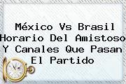 <b>México Vs Brasil</b> Horario Del Amistoso Y Canales Que Pasan El Partido
