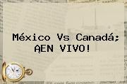 <b>México Vs Canadá</b>; ¡EN VIVO!
