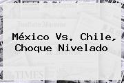 <b>México</b> Vs. <b>Chile</b>, Choque Nivelado