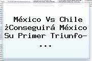 <b>México Vs Chile</b> ¿Conseguirá México Su Primer Triunfo? ...