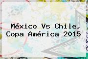 <b>México Vs Chile</b>, Copa América <b>2015</b>