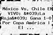 <b>México Vs</b>. <b>Chile</b> EN VIVO: &#039;La Roja&#039; Gana 1-0 Por Copa América | El <b>...</b>