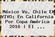 <b>México Vs</b>. <b>Chile</b> EN VIVO: En California Por Copa América 2016 | El <b>...</b>