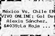 <b>México Vs</b>. <b>Chile EN VIVO</b> ONLINE: Gol De Alexis Sánchez, &#039;La Roja <b>...</b>