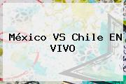 <b>México VS Chile</b> EN VIVO