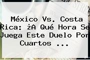 <b>México Vs</b>. <b>Costa Rica</b>: ¿A Qué Hora Se Juega Este Duelo Por Cuartos <b>...</b>