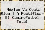 <b>México Vs Costa Rica</b> | A Rectificar El CaminoFutbol Total