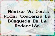 <b>México Vs Costa Rica</b>; Comienza La Búsqueda De La Redención