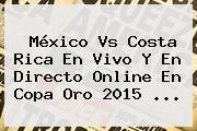 <b>México Vs Costa Rica</b> En Vivo Y En Directo Online En Copa Oro 2015 <b>...</b>