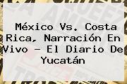 <b>México Vs</b>. <b>Costa Rica</b>, Narración En Vivo - El Diario De Yucatán