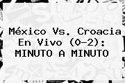 <b>México Vs. Croacia</b> En Vivo (0-2): MINUTO A MINUTO