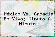 <b>México Vs. Croacia</b> En Vivo: Minuto A Minuto