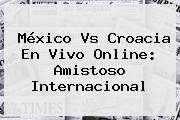 <b>México Vs Croacia</b> En Vivo Online: Amistoso Internacional